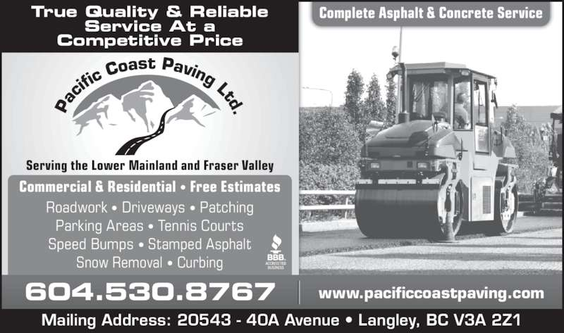 Pacific Coast Paving (604-530-8767) - Display Ad - Serving the Lower Mainland and Fraser Valley Complete Asphalt & Concrete ServiceTrue Quality & Reliable Service At a Competitive Price Commercial & Residential • Free Estimates Roadwork • Driveways • Patching Parking Areas • Tennis Courts Speed Bumps • Stamped Asphalt Snow Removal • Curbing 604.530.8767 www.pacificcoastpaving.com Mailing Address: 20543 - 40A Avenue • Langley, BC V3A 2Z1