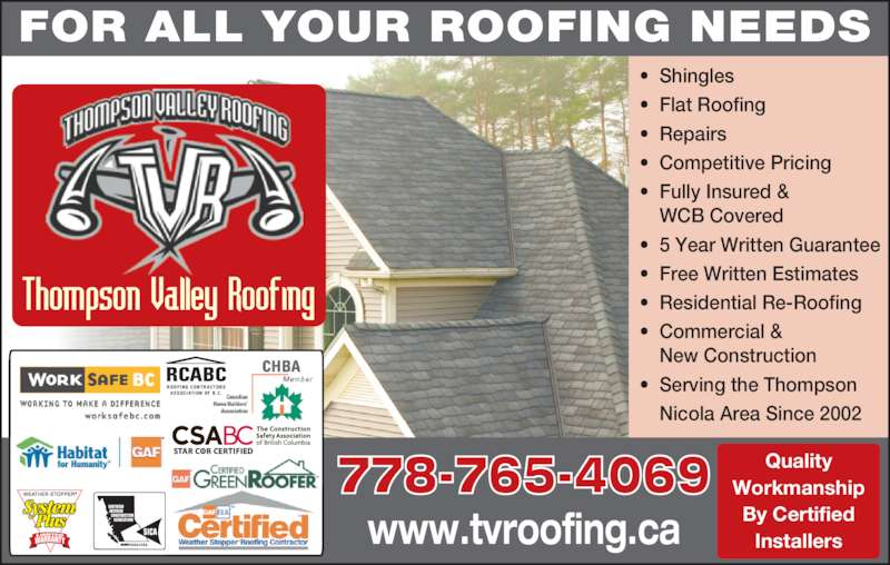 Thompson Valley Roofing Ltd (250-851-5269) - Display Ad - FOR ALL YOUR ROOFING NEEDS Quality Workmanship By Certified Installers 778-765-4069 www.tvroofing.ca • Shingles • Flat Roofing • Repairs • Competitive Pricing • Fully Insured & WCB Covered • 5 Year Written Guarantee • Free Written Estimates • Residential Re-Roofing • Commercial & New Construction • Serving the Thompson  Nicola Area Since 2002 ROOFING CONTRACTORS   ASSOCIATION OF  B.C .