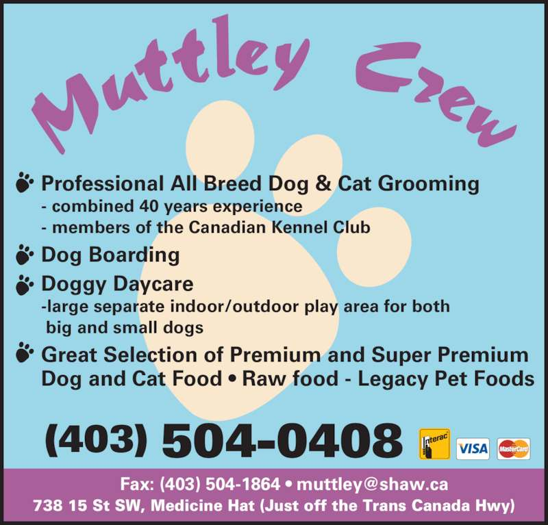 Muttley Crew (403-504-0408) - Display Ad - (403) 504-0408  big and small dogs - members of the Canadian Kennel Club Great Selection of Premium and Super Premium Dog and Cat Food • Raw food - Legacy Pet Foods Dog Boarding Doggy Daycare -large separate indoor/outdoor play area for both 738 15 St SW, Medicine Hat (Just off the Trans Canada Hwy) Professional All Breed Dog & Cat Grooming - combined 40 years experience - members of the Canadian Kennel Club Dog Boarding Doggy Daycare -large separate indoor/outdoor play area for both  big and small dogs Great Selection of Premium and Super Premium Dog and Cat Food • Raw food - Legacy Pet Foods (403) 504-0408 738 15 St SW, Medicine Hat (Just off the Trans Canada Hwy) Professional All Breed Dog & Cat Grooming - combined 40 years experience