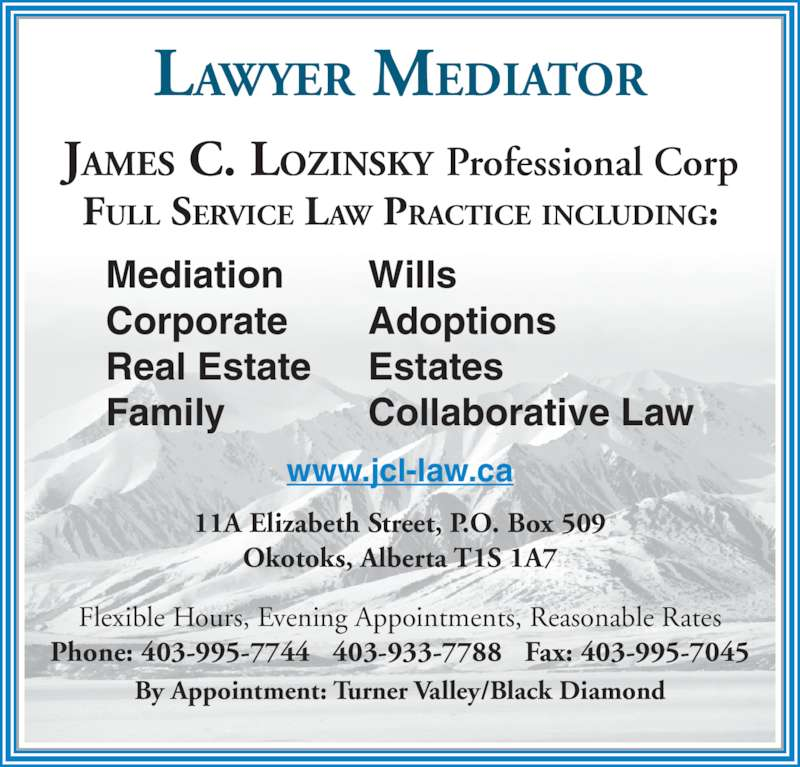 Lozinsky James C Law Office (403-995-7744) - Display Ad - LAWYER MEDIATOR JAMES C. LOZINSKY Professional Corp FULL SERVICE LAW PRACTICE INCLUDING: By Appointment: Turner Valley/Black Diamond Flexible Hours, Evening Appointments, Reasonable Rates Phone: 403-995-7744   403-933-7788   Fax: 403-995-7045 11A Elizabeth Street, P.O. Box 509 Okotoks, Alberta T1S 1A7 Mediation Corporate Real Estate Family Wills Adoptions Estates Collaborative Law www.jcl-law.ca