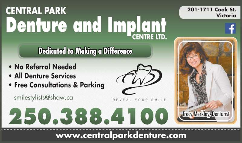 Central Park Denture Clinic (250-388-4100) - Display Ad - • No Referral Needed • All Denture Services • Free Consultations & Parking Denture and Implant CENTRAL PARK  CENTRE LTD. www.centralparkdenture.com 201-1711 Cook St, Victoria R E V E A L  Y O U R  S M I L E Dedicated to Making a Difference Tracy Merkley, Denturist