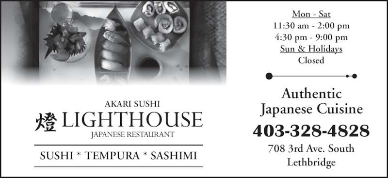 Lighthouse Japanese Restaurant (403-328-4828) - Display Ad - 708 3rd Ave. South Lethbridge 403-328-4828 Authentic Japanese Cuisine Mon - Sat 11:30 am - 2:00 pm 4:30 pm - 9:00 pm Sun & Holidays Closed SUSHI * TEMPURA * SASHIMI AKARI SUSHI