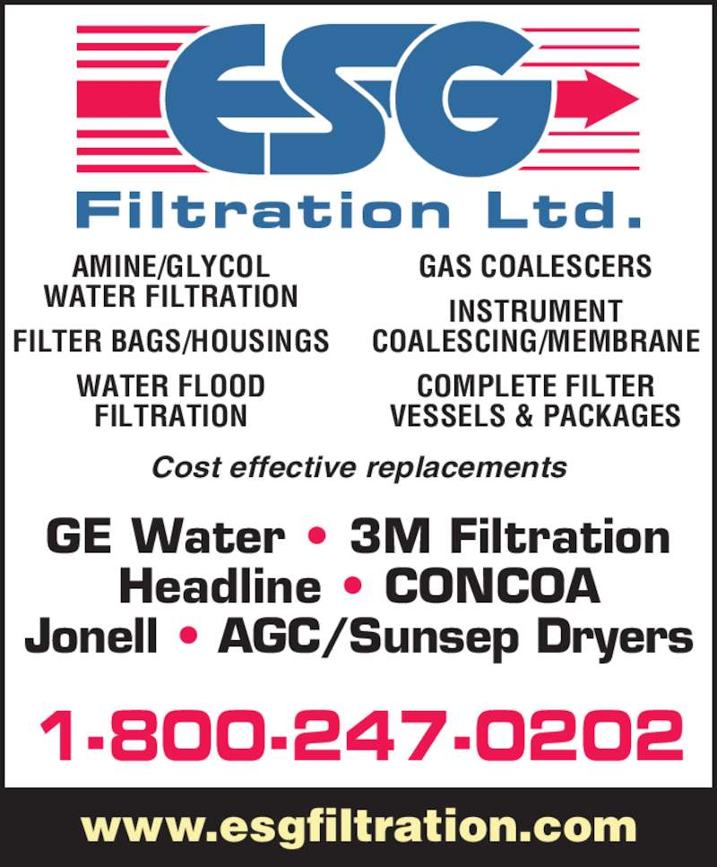 E S G Filtration Ltd (1-866-989-3780) - Display Ad - 1-800-247-0202 www.esgfiltration.com Cost effective replacements AMINE/GLYCOL WATER FILTRATION FILTER BAGS/HOUSINGS WATER FLOOD FILTRATION GAS COALESCERS INSTRUMENT COALESCING/MEMBRANE COMPLETE FILTER VESSELS & PACKAGES GE Water • 3M Filtration Headline • CONCOA Jonell • AGC/Sunsep Dryers