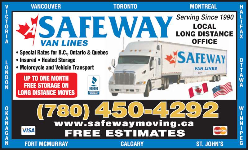 A Safeway Moving & Storage Ltd (780-450-4292) - Display Ad - X                A                VANCOUVER                                    TORONTO                                    MONTREALV A              N              N FORT MCMURRAY                                    CALGARY                                    ST. JOHN'S (780) 450-4292 UP TO ONE MONTH FREE STORAGE ON LONG DISTANCE MOVES FREE ESTIMATES www.safewaymoving.ca  • Special Rates for B.C., Ontario & Quebec  • Insured • Heated Storage  • Motorcycle and Vehicle Transport SAFEWAY VAN LINES VAN LINES Serving Since 1990 LOCAL LONG DISTANCE OFFICE
