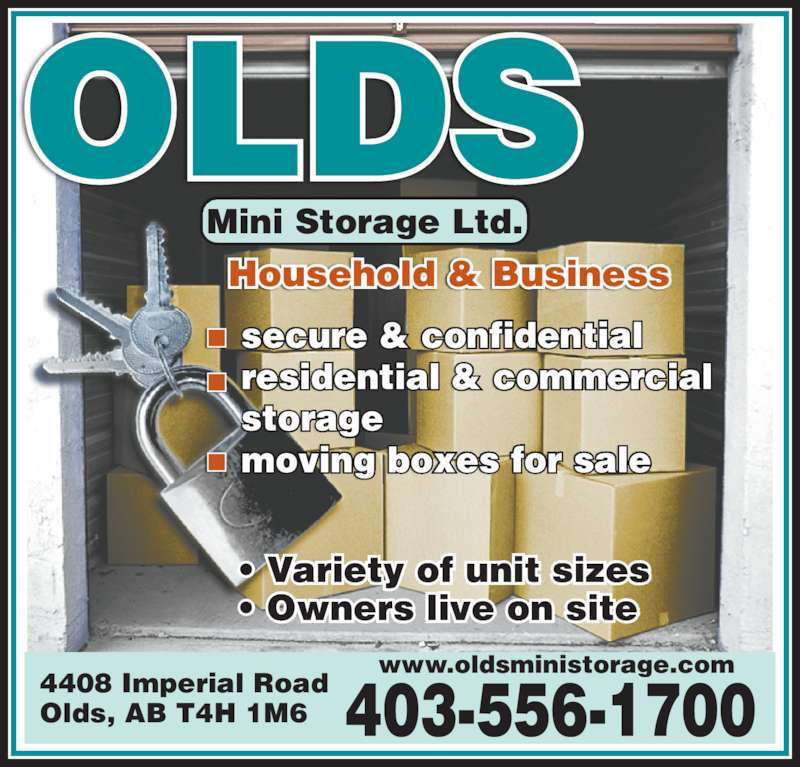 Olds Mini Storage Ltd (403-556-1700) - Display Ad - Household & Business Mini Storage Ltd. secure & confidential residential & commercial storage moving boxes for sale 4408 Imperial Road Olds, AB T4H 1M6 www.oldsministorage.com OLDS • Variety of unit sizes • Owners live on site 403-556-1700