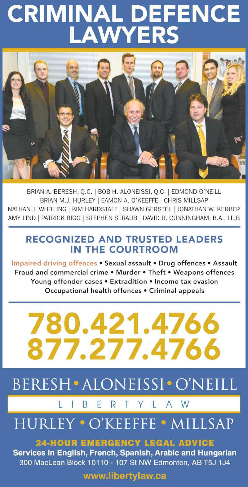 Beresh Aloneissi O'Neill Hurley O'Keeffe Millsap (780-421-4766) - Display Ad - www.libertylaw.ca 24-HOUR EMERGENCY LEGAL ADVICE Services in English, French, Spanish, Arabic and Hungarian 300 MacLean Block 10110 - 107 St NW Edmonton, AB T5J 1J4 780.421.4766 877.277.4766 CRIMINAL DEFENCE LAWYERS Impaired driving offences • Sexual assault • Drug offences • Assault Fraud and commercial crime • Murder • Theft • Weapons offences Young offender cases • Extradition • Income tax evasion Occupational health offences • Criminal appeals RECOGNIZED AND TRUSTED LEADERS IN THE COURTROOM BRIAN A. BERESH, Q.C. | BOB H. ALONEISSI, Q.C. | EDMOND O'NEILL BRIAN M.J. HURLEY | EAMON A. O'KEEFFE | CHRIS MILLSAP NATHAN J. WHITLING | KIM HARDSTAFF | SHAWN GERSTEL | JONATHAN W. KERBER AMY LIND | PATRICK BIGG | STEPHEN STRAUB | DAVID R. CUNNINGHAM, B.A., LL.B