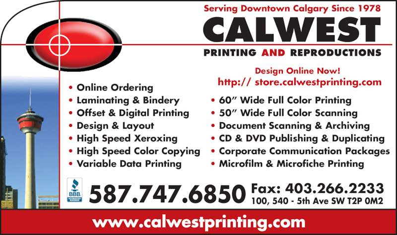 "Calwest Printing & Reproductions (403-265-1720) - Display Ad - 587.747.6850 Fax: 403.266.2233 http:// store.calwestprinting.com Design Online Now! • Online Ordering • Laminating & Bindery • Offset & Digital Printing • Design & Layout • High Speed Xeroxing • High Speed Color Copying • Variable Data Printing • 60"" Wide Full Color Printing • 50"" Wide Full Color Scanning • Document Scanning & Archiving • CD & DVD Publishing & Duplicating • Corporate Communication Packages • Microfilm & Microfiche Printing"