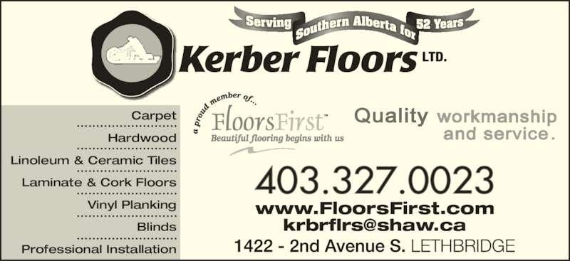 Kerber Floors Ltd (403-327-0023) - Display Ad - www.FloorsFirst.com 403.327.0023 Carpet Hardwood Linoleum & Ceramic Tiles Laminate & Cork Floors Vinyl Planking Blinds Professional Installation