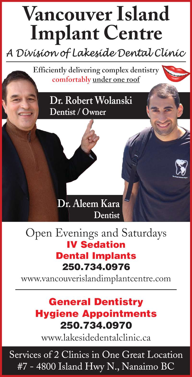 Vancouver Island Implant Centre (250-756-1666) - Display Ad - Vancouver Island Implant Centre Dr. Robert Wolanski Dentist / Owner Dr. Aleem Kara Dentist Efficiently delivering complex dentistry comfortably under one roof Open Evenings and Saturdays IV Sedation Dental Implants 250.734.0976 www.vancouverislandimplantcentre.com Services of 2 Clinics in One Great Location #7 - 4800 Island Hwy N., Nanaimo BC General Dentistry Hygiene Appointments 250.734.0970 www.lakesidedentalclinic.ca