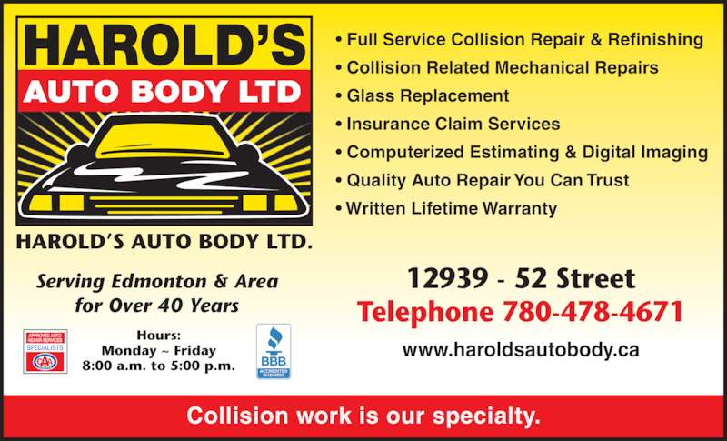 Harold's Auto Body Ltd (780-478-4671) - Display Ad - Collision work is our specialty. • Full Service Collision Repair & Refinishing • Collision Related Mechanical Repairs • Glass Replacement • Insurance Claim Services • Computerized Estimating & Digital Imaging • Quality Auto Repair You Can Trust • Written Lifetime Warranty Serving Edmonton & Area for Over 40 Years 12939 - 52 Street Telephone 780-478-4671 www.haroldsautobody.ca Hours: Monday ~ Friday 8:00 a.m. to 5:00 p.m.