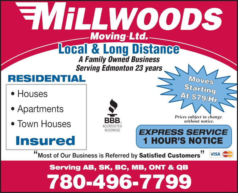 "Millwood's Moving & Storage Ltd (780-496-7799) - Display Ad - Local & Long Distance A Family Owned Business Serving Edmonton 23 years Serving AB, SK, BC, MB, ONT & QB 780-496-7799 ""Most of Our Business is Referred by Satisfied Customers"" RESIDENTIAL • Houses • Apartments • Town Houses Insured EXPRESS SERVICE 1 HOUR'S NOTICE Moves StartingAt $79/Hr Prices subject to change  without notice."