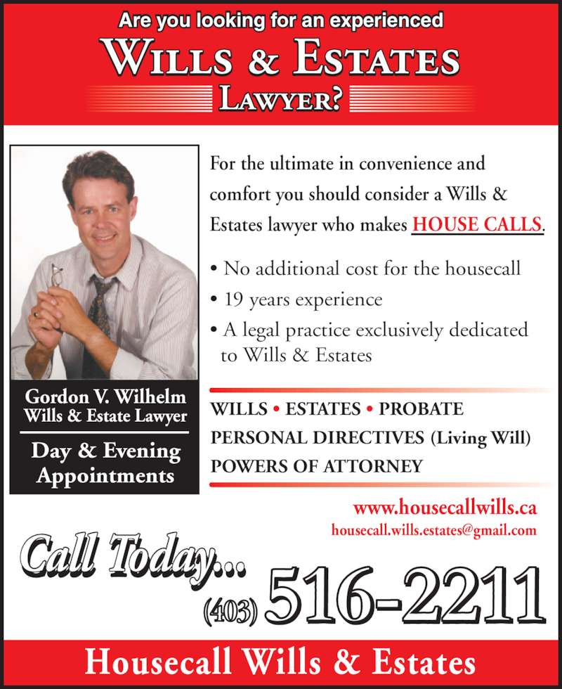 Housecall Wills & Estates (403-516-2211) - Display Ad - Are you looking for an experienced Lawyer? Wills & Estates • No additional cost for the housecall • 19 years experience • A legal practice exclusively dedicated   to Wills & Estates WILLS • ESTATES • PROBATE PERSONAL DIRECTIVES (Living Will) POWERS OF ATTORNEY Housecall Wills & Estates Gordon V. Wilhelm Wills & Estate Lawyer Day & Evening Appointments For the ultimate in convenience and  comfort you should consider a Wills &  Estates lawyer who makes HOUSE CALLS. 516-2211(403)  Call Today...ll ... www.housecallwills.ca
