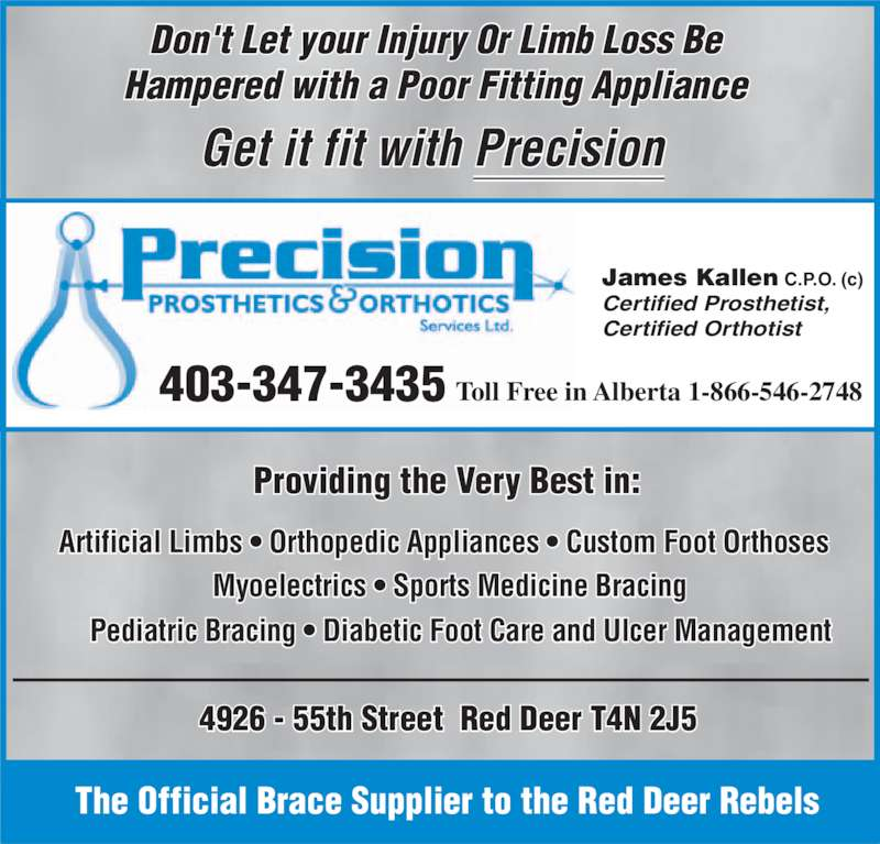 Precision Prosthetics Orthotic Services Ltd (403-347-3435) - Display Ad - 403-347-3435 Toll Free in Alberta 1-866-546-2748  James Kallen C.P.O. (c)  Certified Prosthetist,  Certified Orthotist  Providing the Very Best in:   Pediatric Bracing • Diabetic Foot Care and Ulcer Management  Artificial Limbs • Orthopedic Appliances • Custom Foot Orthoses Myoelectrics • Sports Medicine Bracing   Get it fit with Precision   Don't Let your Injury Or Limb Loss Be  Hampered with a Poor Fitting Appliance  The Official Brace Supplier to the Red Deer Rebels  4926 - 55th Street  Red Deer T4N 2J5