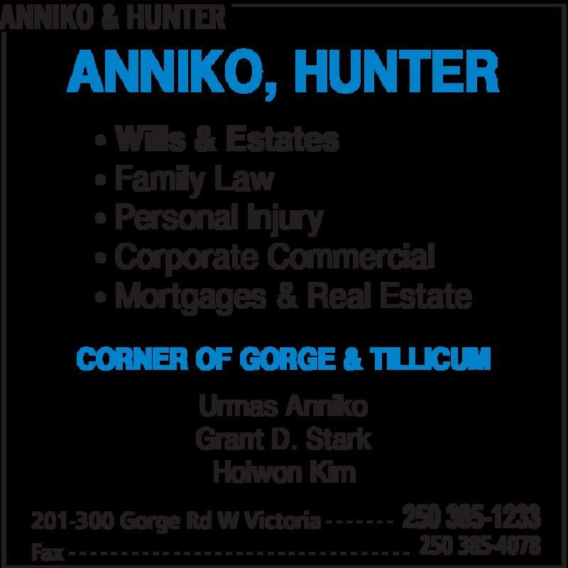 Anniko & Hunter (2503851233) - Display Ad - ANNIKO & HUNTER 201-300 Gorge Rd W Victoria 250 385-1233- - - - - - - Fax 250 385-4078- - - - - - - - - - - - - - - - - - - - - - - - - - - - - - - - - ANNIKO, HUNTER • Wills & Estates • Family Law • Personal Injury • Corporate Commercial • Mortgages & Real Estate Urmas Anniko Grant D. Stark Hoiwon Kim CORNER OF GORGE & TILLICUM