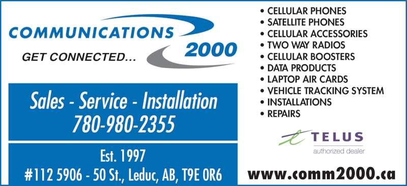 Communications 2000 (780-980-2355) - Display Ad - • CELLULAR PHONES • SATELLITE PHONES • CELLULAR ACCESSORIES • TWO WAY RADIOS • CELLULAR BOOSTERS • DATA PRODUCTS • LAPTOP AIR CARDS • VEHICLE TRACKING SYSTEM • INSTALLATIONS • REPAIRS GET CONNECTED… Sales - Service - Installation 780-980-2355 Est. 1997 #112 5906 - 50 St., Leduc, AB, T9E 0R6 www.comm2000.ca