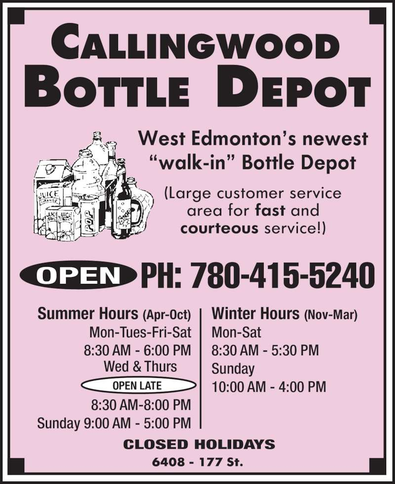 Callingwood Bottle Depot (780-415-5240) - Display Ad - Winter Hours (Nov-Mar) Mon-Sat 8:30 AM - 5:30 PM Sunday 10:00 AM - 4:00 PM Summer Hours (Apr-Oct) Mon-Tues-Fri-Sat 8:30 AM - 6:00 PM 8:30 AM-8:00 PM Sunday 9:00 AM - 5:00 PM CLOSED HOLIDAYS OPEN LATE Wed & Thurs PH: 780-415-5240OPEN Winter Hours (Nov-Mar) Mon-Sat 8:30 AM - 5:30 PM Sunday 10:00 AM - 4:00 PM Summer Hours (Apr-Oct) Mon-Tues-Fri-Sat 8:30 AM - 6:00 PM 8:30 AM-8:00 PM Sunday 9:00 AM - 5:00 PM CLOSED HOLIDAYS OPEN LATE Wed & Thurs PH: 780-415-5240OPEN