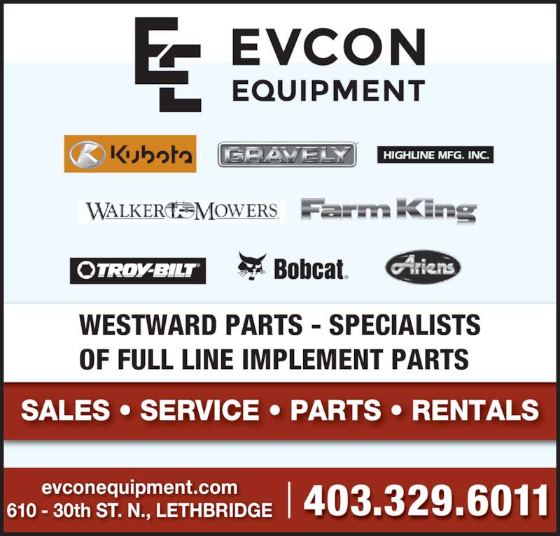 Evcon Farm Equipment Ltd (403-329-6011) - Display Ad - SALES • SERVICE • PARTS • RENTALS 403.329.6011610 - 30th ST. N., LETHBRIDGEevconequipment.com WESTWARD PARTS - SPECIALISTS OF FULL LINE IMPLEMENT PARTS