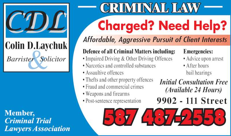 Laychuk Colin D (780-415-4357) - Display Ad - 587 487-2558 Defence of all Criminal Matters including: • Impaired Driving & Other Driving Offences • Narcotics and controlled substances • Assaultive offences • Thefts and other property offences • Fraud and commercial crimes • Weapons and firearms • Post-sentence representation Emergencies: • Advice upon arrest • After hours bail hearings Member, Criminal Trial Lawyers Association CRIMINAL LAW Initial Consultation Free (Available 24 Hours) 9902 - 111 Street Charged? Need Help? Affordable, Aggressive Pursuit of Client Interests