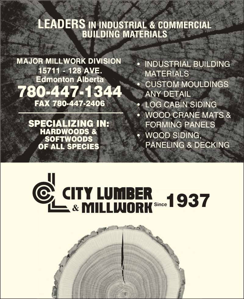City Lumber & Millwork (780-447-1344) - Display Ad - 1937 780-447-1344 FAX 780-447-2406 LEADERS IN INDUSTRIAL & COMMERCIAL BUILDING MATERIALS SPECIALIZING IN: HARDWOODS & SOFTWOODS OF ALL SPECIES • INDUSTRIAL BUILDING  MATERIALS • CUSTOM MOULDINGS  ANY DETAIL • LOG CABIN SIDING • WOOD CRANE MATS &  FORMING PANELS • WOOD SIDING,  PANELING & DECKING