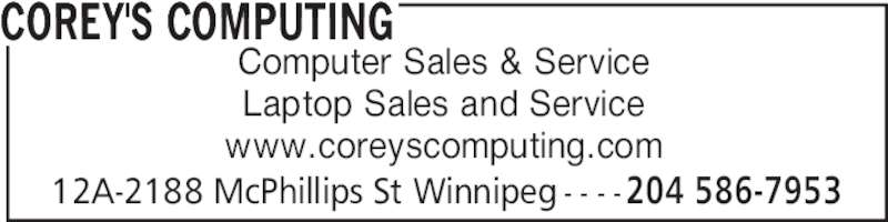 Corey's Computing (204-586-7953) - Display Ad - COREY'S COMPUTING 12A-2188 McPhillips St Winnipeg - - - -204 586-7953 Computer Sales & Service Laptop Sales and Service www.coreyscomputing.com