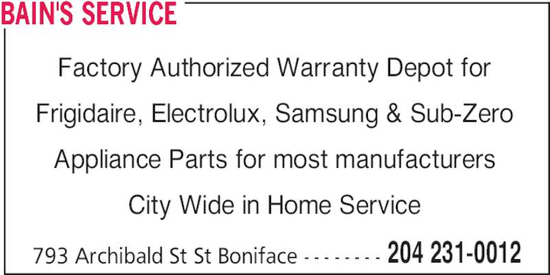 Bain's Service (204-231-0012) - Display Ad - 793 Archibald St St Boniface - - - - - - - - 204 231-0012 BAIN'S SERVICE Factory Authorized Warranty Depot for Frigidaire, Electrolux, Samsung & Sub-Zero Appliance Parts for most manufacturers City Wide in Home Service