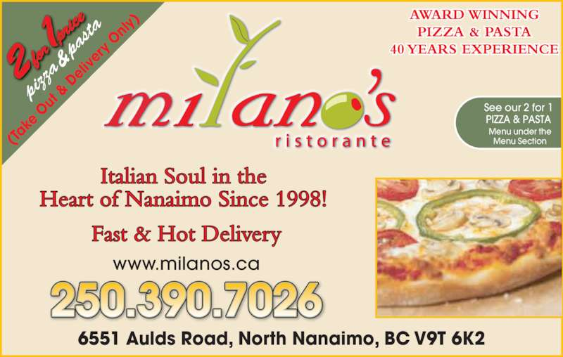 Milano's Ristorante (250-390-5060) - Display Ad - piz za  &  pa sta (Ta ke  O ut  &  De liv er y O nly 6551 Aulds Road, North Nanaimo, BC V9T 6K2 250.390.7026 www.milanos.ca Fast & Hot Delivery Italian Soul in the Heart of Nanaimo Since 1998! AWARD WINNING PIZZA & PASTA 40 YEARS EXPERIENCE See our 2 for 1 PIZZA & PASTA Menu under the Menu Section
