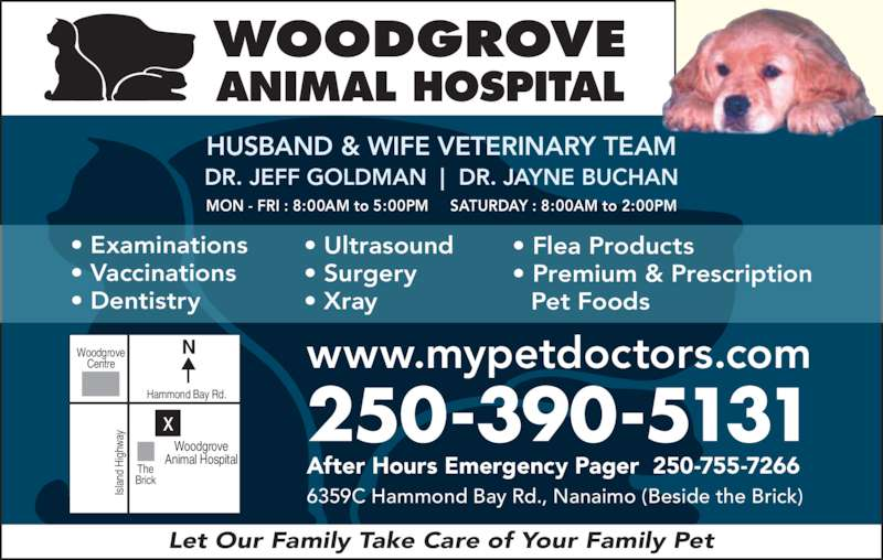 Woodgrove Animal Hospital (250-390-5131) - Display Ad - MON - FRI : 8:00AM to 5:00PM     SATURDAY : 8:00AM to 2:00PM WOODGROVE ANIMAL HOSPITAL HUSBAND & WIFE VETERINARY TEAM DR. JEFF GOLDMAN  |  DR. JAYNE BUCHAN la nd  H ig hw ay Let Our Family Take Care of Your Family Pet • Examinations • Vaccinations • Dentistry • Ultrasound • Surgery • Xray • Flea Products • Premium & Prescription   Pet Foods After Hours Emergency Pager  250-755-7266 Animal Hospital 250-390-5131 www.mypetdoctors.com 6359C Hammond Bay Rd., Nanaimo (Beside the Brick) NWoodgrove Centre Hammond Bay Rd. The Brick Woodgrove Is