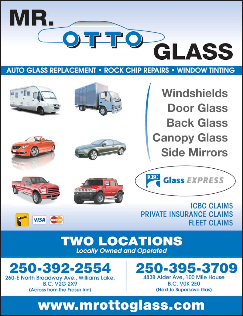 Mr Otto Glass Williams Lake (250-392-2554) - Display Ad - Locally Owned and Operated AUTO GLASS REPLACEMENT • ROCK CHIP REPAIRS • WINDOW TINTING  250-395-3709 (Next to Supersave Gas) 483B Alder Ave, 100 Mile House B.C. V0K 2E0 250-392-2554 (Across from the Fraser Inn) 260-E North Broadway Ave., Williams Lake, B.C. V2G 2X9 Windshields Door Glass Back Glass Canopy Glass Side Mirrors ICBC CLAIMS PRIVATE INSURANCE CLAIMS FLEET CLAIMS TWO LOCATIONS www.mrottoglass.com