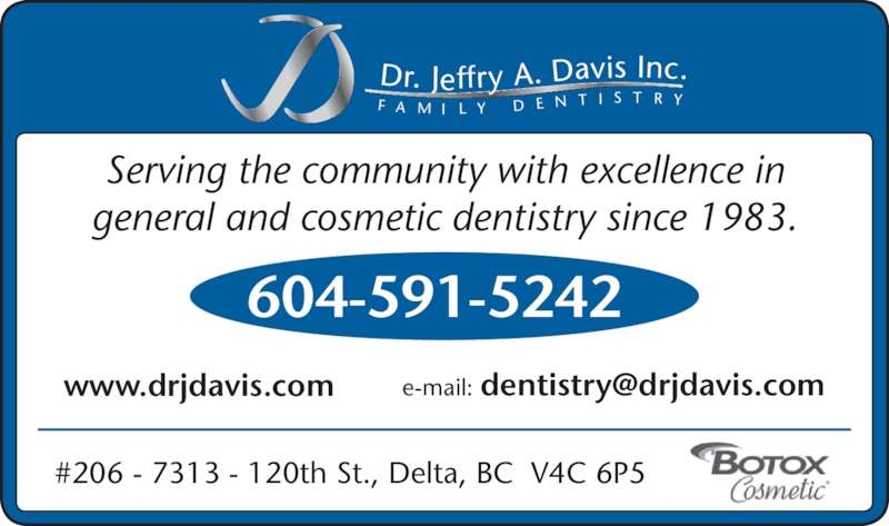 Davis Jeffry A Dr Inc (604-591-5242) - Display Ad - Dr. Jeffry A. Davis Inc. F A M I L Y D E N T I S T R Y Serving the community with excellence in general and cosmetic dentistry since 1983. #206 - 7313 - 120th St., Delta, BC  V4C 6P5 604-591-5242