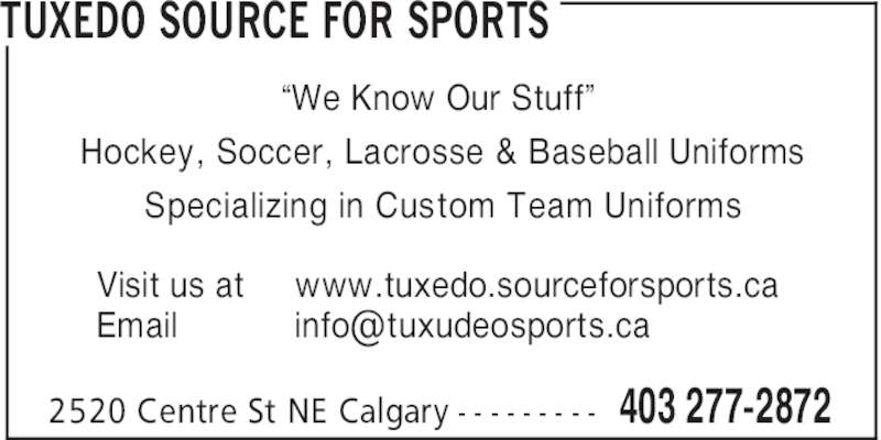 "Tuxedo Source For Sports (403-277-2872) - Display Ad - TUXEDO SOURCE FOR SPORTS 403 277-28722520 Centre St NE Calgary - - - - - - - - - ""We Know Our Stuff"" Hockey, Soccer, Lacrosse & Baseball Uniforms Specializing in Custom Team Uniforms Visit us at Email www.tuxedo.sourceforsports.ca"