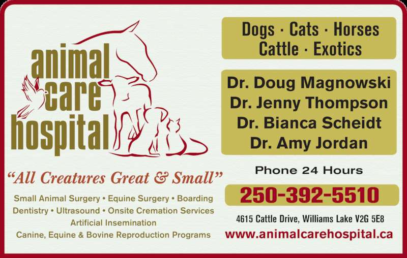 "Animal Care Hospital Of Williams Lake (250-392-5510) - Display Ad - Cattle · Exotics ""All Creatures Great & Small"" Small Animal Surgery • Equine Surgery • Boarding Dentistry • Ultrasound • Onsite Cremation Services Artificial Insemination Canine, Equine & Bovine Reproduction Programs 4615 Cattle Drive, Williams Lake V2G 5E8 Phone 24 Hours www.animalcarehospital.ca 250-392-5510 Dr. Doug Magnowski Dr. Jenny Thompson Dr. Bianca Scheidt Dr. Amy Jordan Dogs · Cats · Horses"