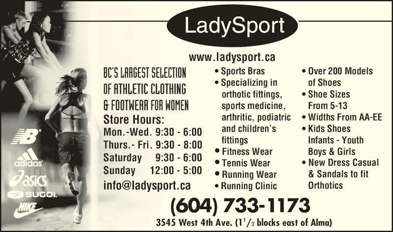 LadySport (604-733-1173) - Display Ad - LadySport • Sports Bras • Specializing in    orthotic fittings,    sports medicine,    arthritic, podiatric    and children's    fittings • Fitness Wear • Tennis Wear • Running Wear • Running Clinic • Over 200 Models    of Shoes • Shoe Sizes    From 5-13 • Widths From AA-EE • Kids Shoes    Infants - Youth    Boys & Girls • New Dress Casual    & Sandals to fit    Orthotics www.ladysport.ca (604) 733-1173 3545 West 4th Ave. (11/2 blocks east of Alma) Store Hours: Mon.-Wed. 9:30 - 6:00 Thurs.- Fri. 9:30 - 8:00 Saturday     9:30 - 6:00 Sunday     12:00 - 5:00   ®