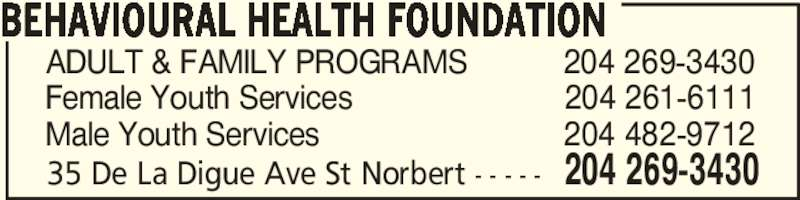 Behavioural Health Foundation (204-269-3430) - Display Ad - BEHAVIOURAL HEALTH FOUNDATION 35 De La Digue Ave St Norbert - - - - - 204 269-3430 ADULT & FAMILY PROGRAMS           204 269-3430 Female Youth Services                        204 261-6111 Male Youth Services                            204 482-9712