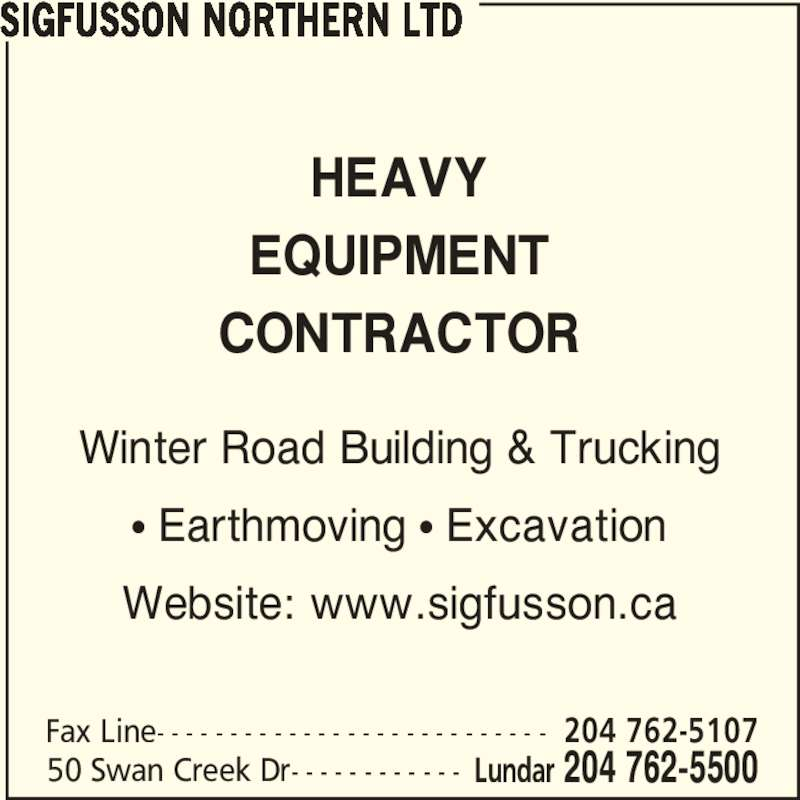 Sigfusson Northern Ltd (204-762-5500) - Display Ad - SIGFUSSON NORTHERN LTD 50 Swan Creek Dr- - - - - - - - - - - - Lundar 204 762-5500 Fax Line- - - - - - - - - - - - - - - - - - - - - - - - - - - 204 762-5107 HEAVY EQUIPMENT CONTRACTOR Winter Road Building & Trucking π Earthmoving π Excavation Website: www.sigfusson.ca
