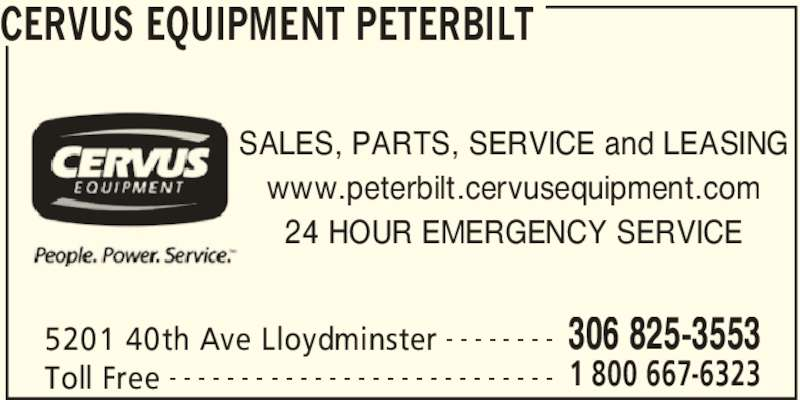 Cervus Equipment Peterbilt (306-825-3553) - Display Ad - 5201 40th Ave Lloydminster 306 825-3553- - - - - - - - Toll Free 1 800 667-6323- - - - - - - - - - - - - - - - - - - - - - - - - - - SALES, PARTS, SERVICE and LEASING www.peterbilt.cervusequipment.com 24 HOUR EMERGENCY SERVICE CERVUS EQUIPMENT PETERBILT