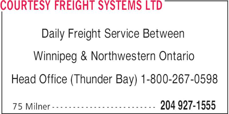 Courtesy Freight Systems Ltd (204-927-1555) - Display Ad - COURTESY FREIGHT SYSTEMS LTD 204 927-155575 Milner - - - - - - - - - - - - - - - - - - - - - - - - - Daily Freight Service Between Winnipeg & Northwestern Ontario Head Office (Thunder Bay) 1-800-267-0598