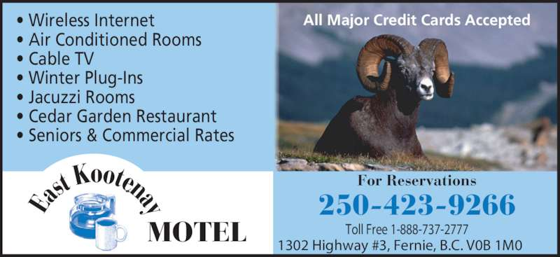 East Kootenay Motel (250-423-9266) - Display Ad - • Air Conditioned Rooms • Cable TV • Winter Plug-Ins • Wireless Internet • Jacuzzi Rooms • Cedar Garden Restaurant • Seniors & Commercial Rates 250-423-9266 1302 Highway #3, Fernie, B.C. V0B 1M0 Toll Free 1-888-737-2777 All Major Credit Cards Accepted For Reservations MOTEL Ea st oot naK y