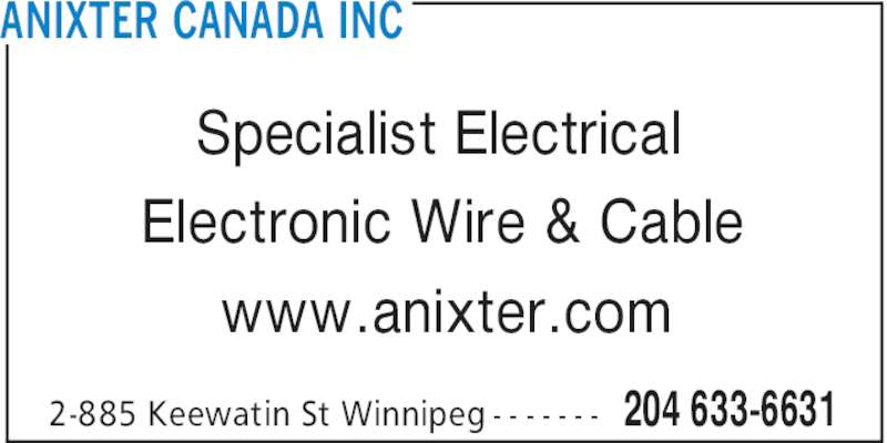 Anixter Canada Inc (204-633-6631) - Display Ad - Electronic Wire & Cable www.anixter.com ANIXTER CANADA INC 204 633-66312-885 Keewatin St Winnipeg - - - - - - - Specialist Electrical Electronic Wire & Cable www.anixter.com ANIXTER CANADA INC 204 633-66312-885 Keewatin St Winnipeg - - - - - - - Specialist Electrical