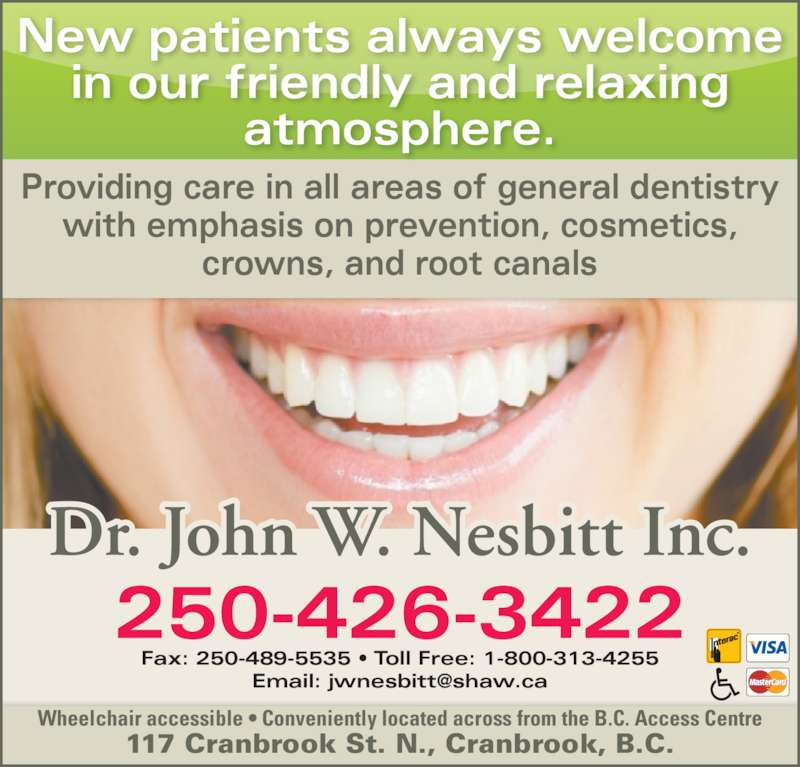 Nesbitt John Dr Inc (250-426-3422) - Display Ad - Providing care in all areas of general dentistry with emphasis on prevention, cosmetics, crowns, and root canals New patients always welcome in our friendly and relaxing atmosphere. Dr. John W. Nesbitt Inc. Fax: 250-489-5535 • Toll Free: 1-800-313-4255 250-426-3422 Wheelchair accessible • Conveniently located across from the B.C. Access Centre 117 Cranbrook St. N., Cranbrook, B.C.