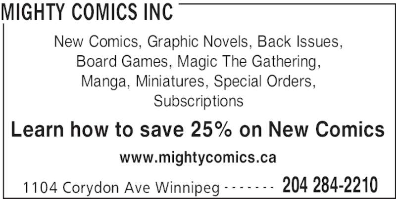 Mighty Comics Inc (204-284-2210) - Display Ad - MIGHTY COMICS INC 1104 Corydon Ave Winnipeg 204 284-2210- - - - - - - New Comics, Graphic Novels, Back Issues, Board Games, Magic The Gathering, Manga, Miniatures, Special Orders, Subscriptions Learn how to save 25% on New Comics www.mightycomics.ca