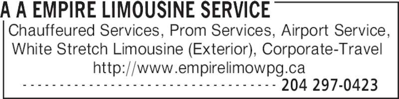 A A Empire Limousine Service (204-297-0423) - Display Ad - - - - - - - - - - - - - - - - - - - - - - - - - - - - - - - - - - - - 204 297-0423 Chauffeured Services, Prom Services, Airport Service, White Stretch Limousine (Exterior), Corporate-Travel  http://www.empirelimowpg.ca A A EMPIRE LIMOUSINE SERVICE
