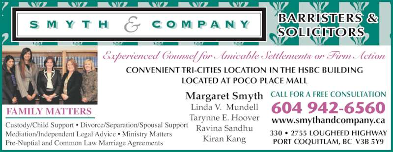 Smyth & Company Barristers & Solicitors (604-942-6560) - Display Ad - Experienced Counsel for Amicable Settlements or Firm Action CONVENIENT TRI-CITIES LOCATION IN THE HSBC BUILDING LOCATED AT POCO PLACE MALL 330 • 2755 LOUGHEED HIGHWAY PORT COQUITLAM, BC  V3B 5Y9 BARRISTERS & SOLICITORS Margaret Smyth Linda V.  Mundell Tarynne E. Hoover Ravina Sandhu Kiran Kang CALL FOR A FREE CONSULTATION 604 942-6560 www.smythandcompany.ca FAMILY MATTERS  Custody/Child Support • Divorce/Separation/Spousal Support Mediation/Independent Legal Advice • Ministry Matters Pre-Nuptial and Common Law Marriage Agreements