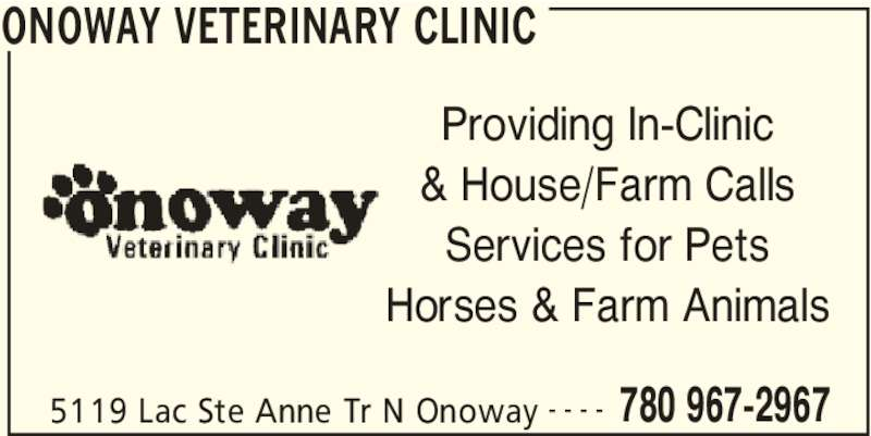 Onoway Veterinary Clinic (780-967-2967) - Display Ad - ONOWAY VETERINARY CLINIC 5119 Lac Ste Anne Tr N Onoway 780 967-2967- - - - Providing In-Clinic & House/Farm Calls Services for Pets Horses & Farm Animals