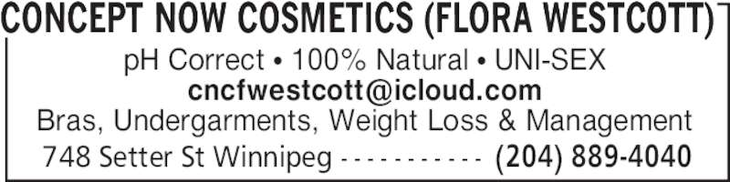 Concept Now Cosmetics Flora Westcott (204-889-4040) - Display Ad - 748 Setter St Winnipeg - - - - - - - - - - - (204) 889-4040 pH Correct • 100% Natural • UNI-SEX Bras, Undergarments, Weight Loss & Management CONCEPT NOW COSMETICS (FLORA WESTCOTT)