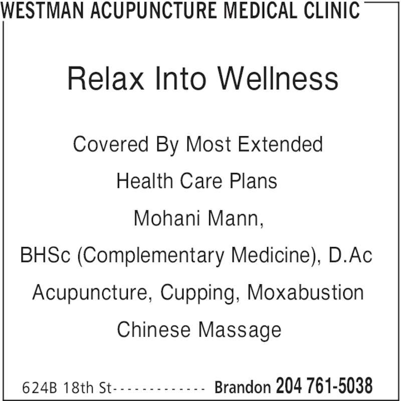 Westman Acupuncture Medical Clinic (204-761-5038) - Display Ad - Covered By Most Extended Health Care Plans Mohani Mann, BHSc (Complementary Medicine), D.Ac Acupuncture, Cupping, Moxabustion Chinese Massage WESTMAN ACUPUNCTURE MEDICAL CLINIC Brandon 204 761-5038 Relax Into Wellness 624B 18th St- - - - - - - - - - - - -