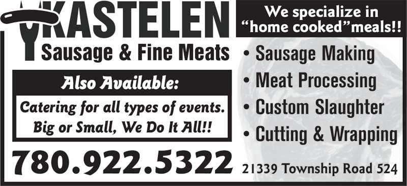 """Kastelen Sausage & Fine Meats (780-922-5322) - Display Ad - Also Available:  Catering for all types of events. Big or Small, We Do It All!! 780.922.5322 21339 Township Road 524 • Sausage Making • Meat Processing • Custom Slaughter • Cutting & Wrapping We specialize in """"home cooked""""meals!!"""