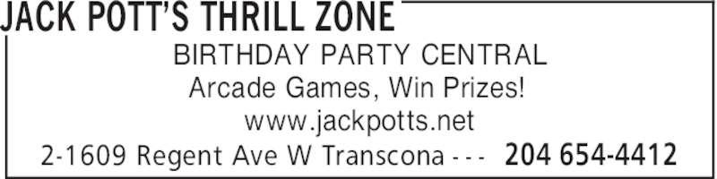 Jack Pott's Thrill Zone (204-654-4412) - Display Ad - JACK POTT'S THRILL ZONE 204 654-44122-1609 Regent Ave W Transcona - - - BIRTHDAY PARTY CENTRAL Arcade Games, Win Prizes! www.jackpotts.net