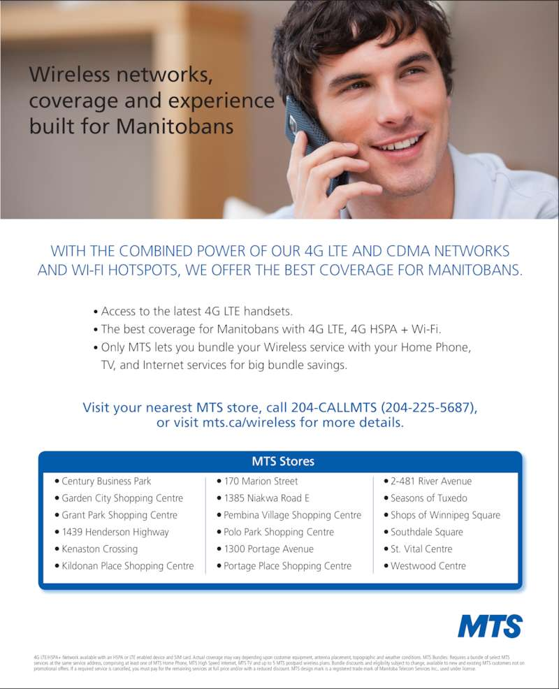 MTS (204-225-5687) - Display Ad - Wireless networks,  coverage and experience  built for Manitobans WITH THE COMBINED POWER OF OUR 4G LTE AND CDMA NETWORKS  AND WI-FI HOTSPOTS, WE OFFER THE BEST COVERAGE FOR MANITOBANS. • Access to the latest 4G LTE handsets. • The best coverage for Manitobans with 4G LTE, 4G HSPA + Wi-Fi. •  Only MTS lets you bundle your Wireless service with your Home Phone,  TV, and Internet services for big bundle savings.  Visit your nearest MTS store, call 204-CALLMTS (204-225-5687),  or visit mts.ca/wireless for more details. 4G LTE/HSPA+ Network available with an HSPA or LTE enabled device and SIM card. Actual coverage may vary depending upon customer equipment, antenna placement, topographic and weather conditions. MTS Bundles: Requires a bundle of select MTS  services at the same service address, comprising at least one of MTS Home Phone, MTS High Speed Internet, MTS TV and up to 5 MTS postpaid wireless plans. Bundle discounts and eligibility subject to change, available to new and existing MTS customers not on  promotional offers. If a required service is cancelled, you must pay for the remaining services at full price and/or with a reduced discount. MTS design mark is a registered trade-mark of Manitoba Telecom Services Inc., used under license. MTS Stores Century Business Park Garden City Shopping Centre Grant Park Shopping Centre 1439 Henderson Highway Kenaston Crossing Kildonan Place Shopping Centre 170 Marion Street 1385 Niakwa Road E  Pembina Village Shopping Centre Polo Park Shopping Centre 1300 Portage Avenue Shops of Winnipeg Square Southdale Square St. Vital Centre Westwood Centre Portage Place Shopping Centre 2-481 River Avenue Seasons of Tuxedo
