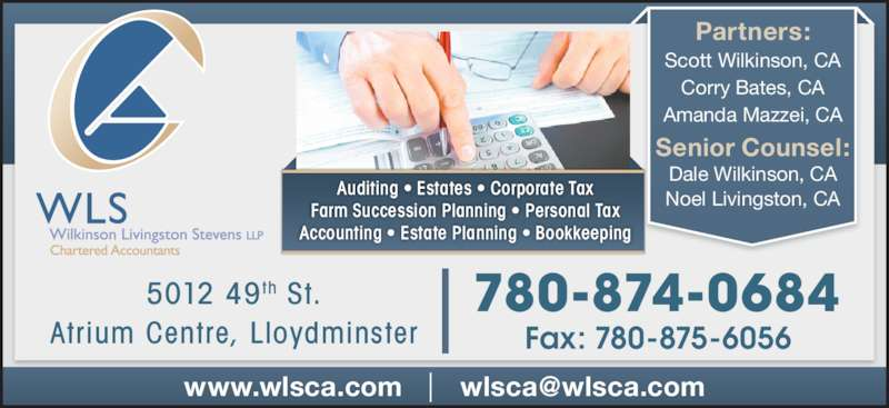 WLS Wilkinson Livingston Stevens LLP (780-875-9144) - Display Ad - Partners: Scott Wilkinson, CA Auditing • Estates • Corporate Tax Farm Succession Planning • Personal Tax Accounting • Estate Planning • Bookkeeping Dale Wilkinson, CA Noel Livingston, CA 780-874-0684 Fax: 780-875-6056 5012 49th St. Corry Bates, CA Amanda Mazzei, CA Senior Counsel: Atrium Centre, Lloydminster