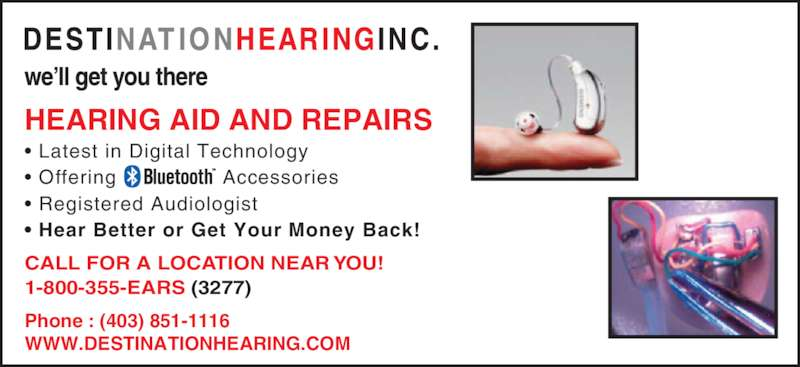 Destination Hearing Inc (1-800-355-3277) - Display Ad - WWW.DESTINATIONHEARING.COM • Latest in Digital Technology • Offering  Accessories • Registered Audiologist • Hear Better or Get Your Money Back!  HEARING AID AND REPAIRS CALL FOR A LOCATION NEAR YOU! 1-800-355-EARS (3277) Phone : (403) 851-1116